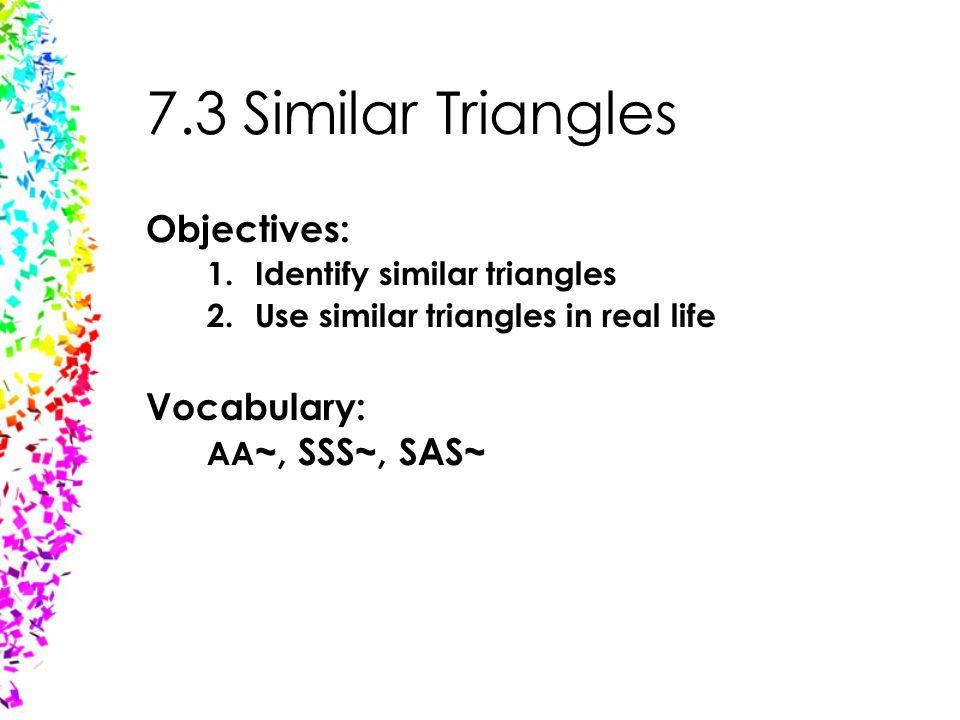 7.3 Similar Triangles Objectives: Vocabulary: