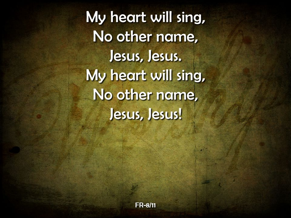 My heart will sing, No other name, Jesus, Jesus. Jesus, Jesus! FR-8/11