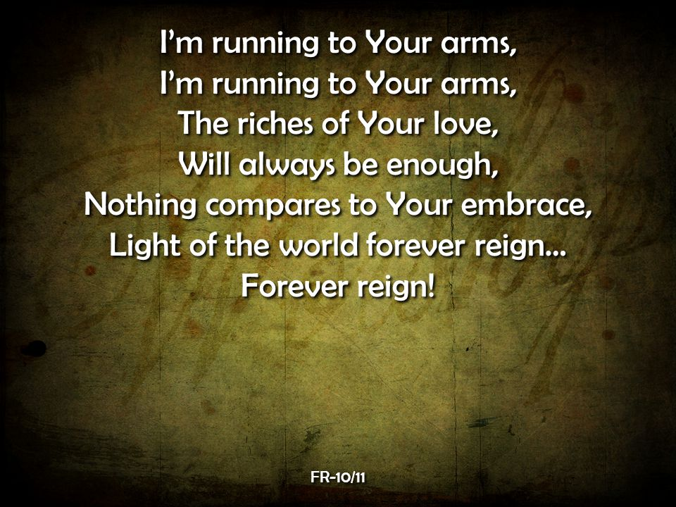 I'm running to Your arms, The riches of Your love,