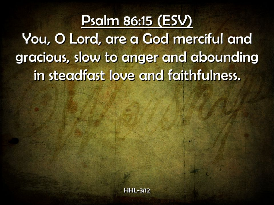 Psalm 86:15 (ESV) You, O Lord, are a God merciful and gracious, slow to anger and abounding in steadfast love and faithfulness.