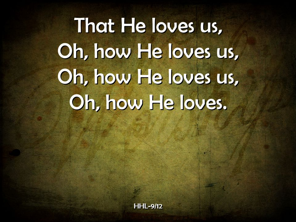 That He loves us, Oh, how He loves us, Oh, how He loves. HHL-9/12