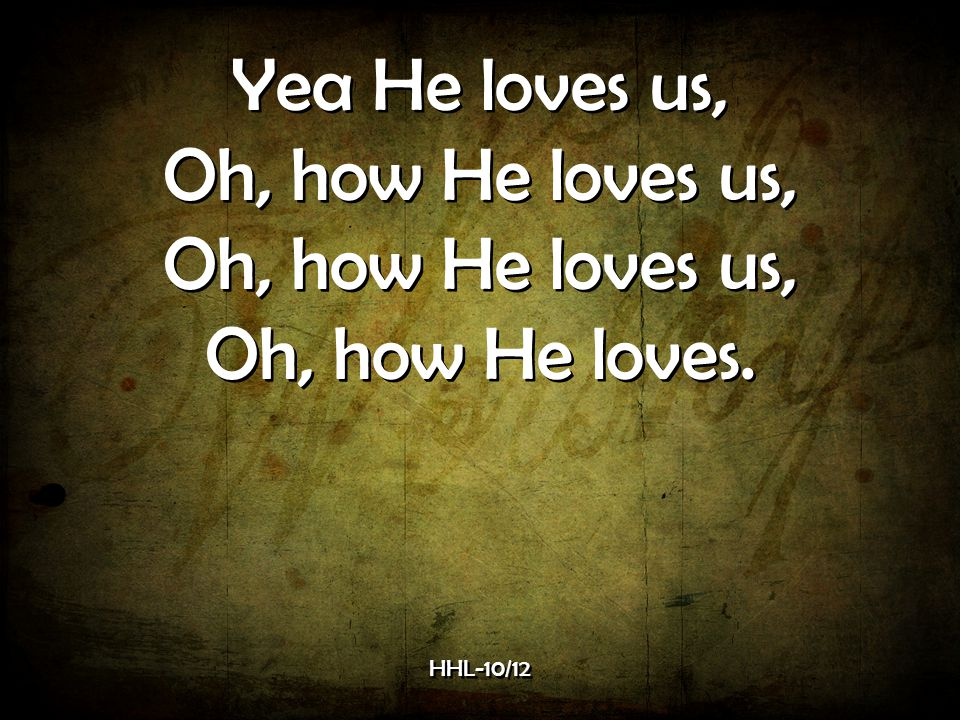 Yea He loves us, Oh, how He loves us, Oh, how He loves. HHL-10/12