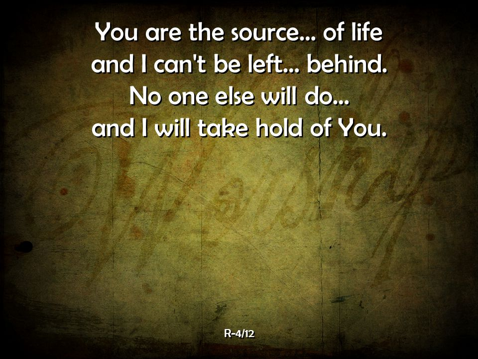 You are the source… of life and I can t be left… behind.