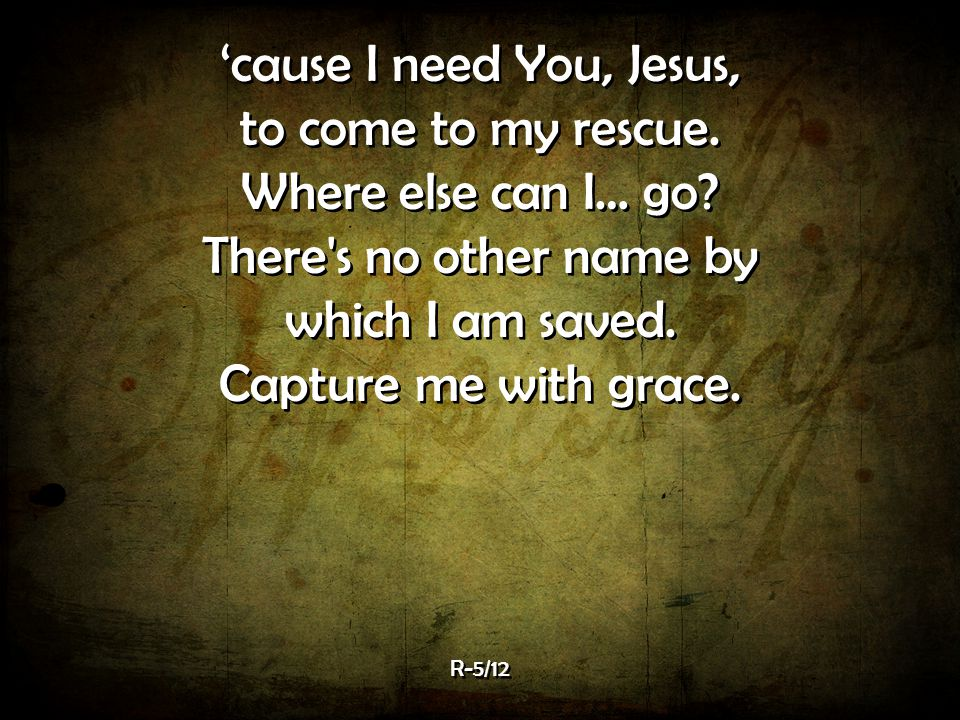 'cause I need You, Jesus, to come to my rescue. Where else can I… go