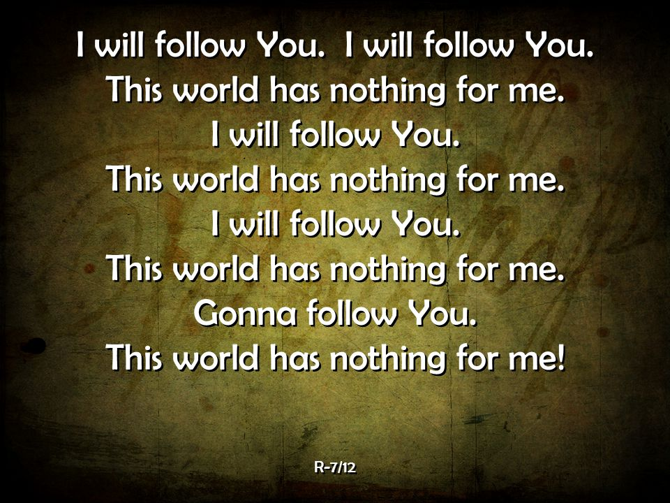 I will follow You. I will follow You. This world has nothing for me.