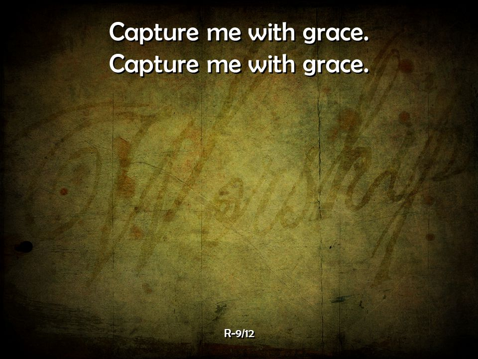 Capture me with grace. R-9/12