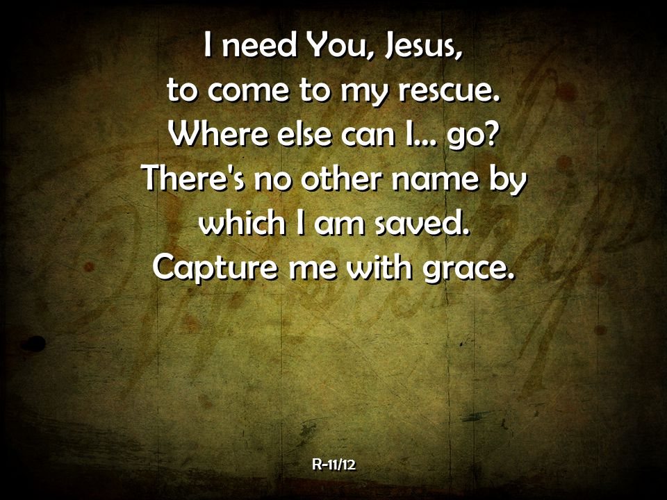 I need You, Jesus, to come to my rescue. Where else can I… go
