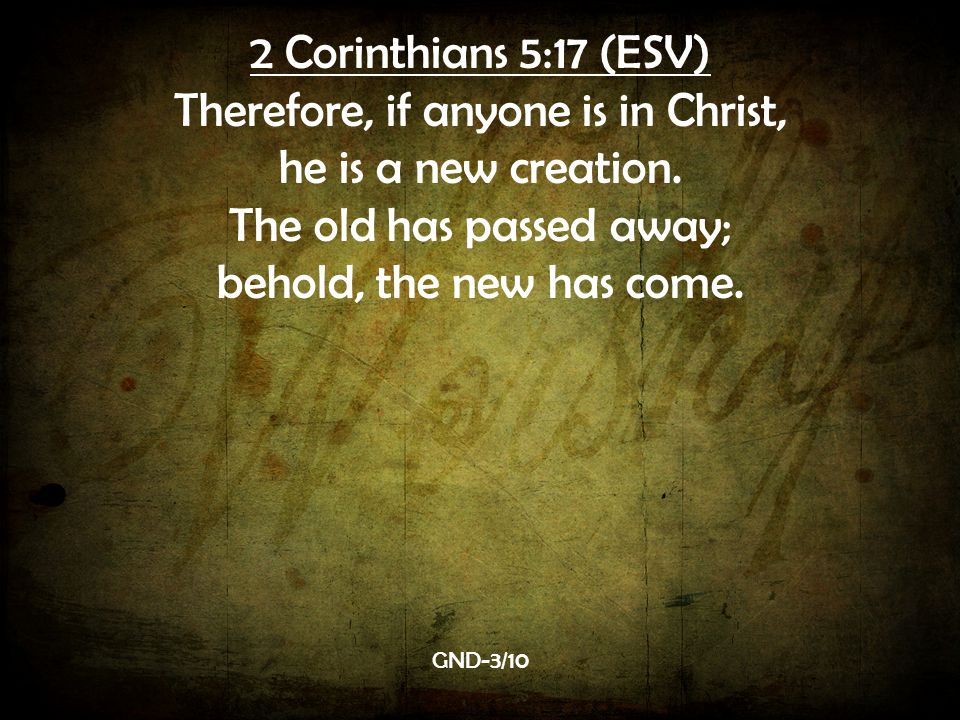 Therefore, if anyone is in Christ, he is a new creation.