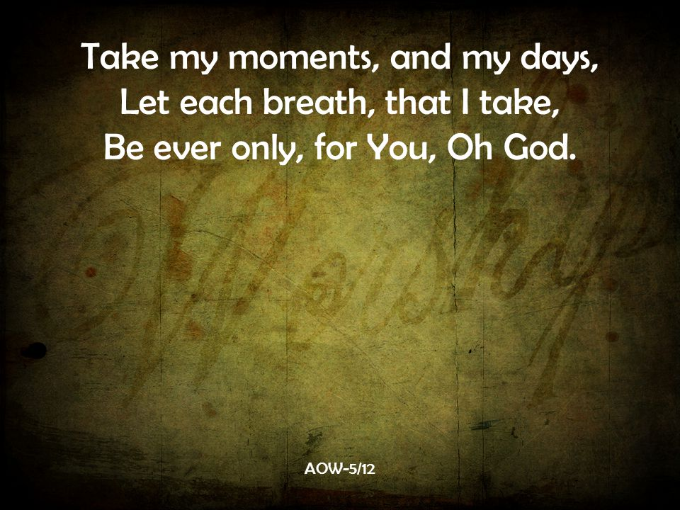 Take my moments, and my days, Let each breath, that I take,