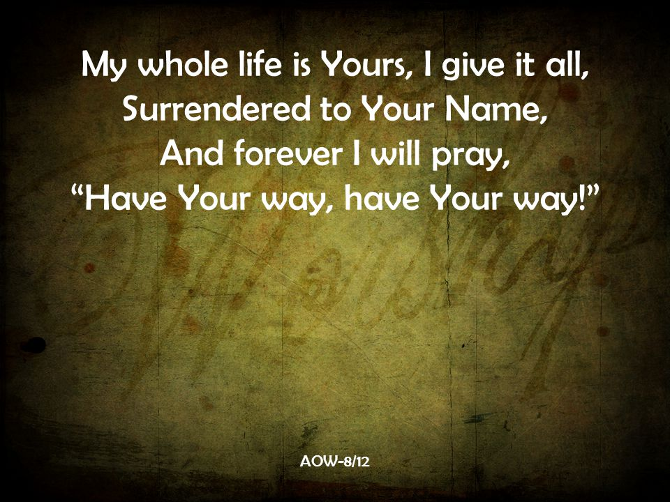 My whole life is Yours, I give it all, Surrendered to Your Name,