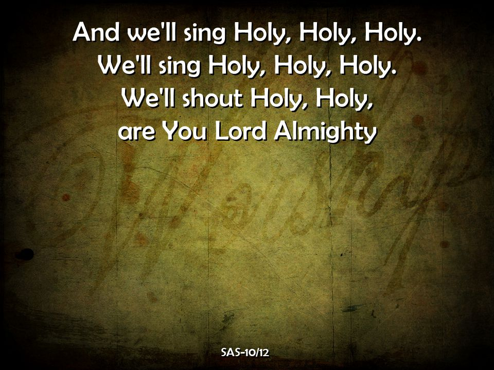 And we ll sing Holy, Holy, Holy. We ll sing Holy, Holy, Holy.