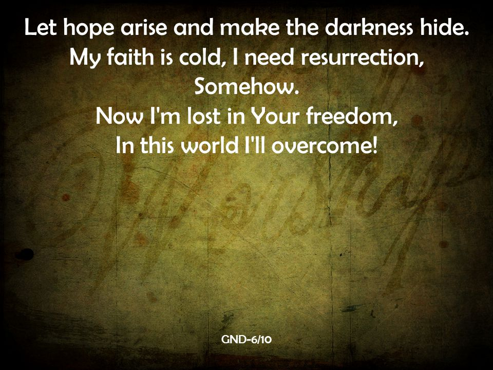 Let hope arise and make the darkness hide.