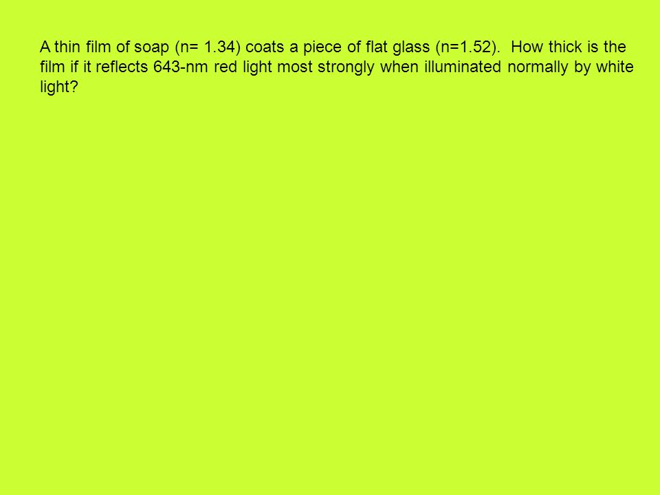 A thin film of soap (n= 1. 34) coats a piece of flat glass (n=1. 52)