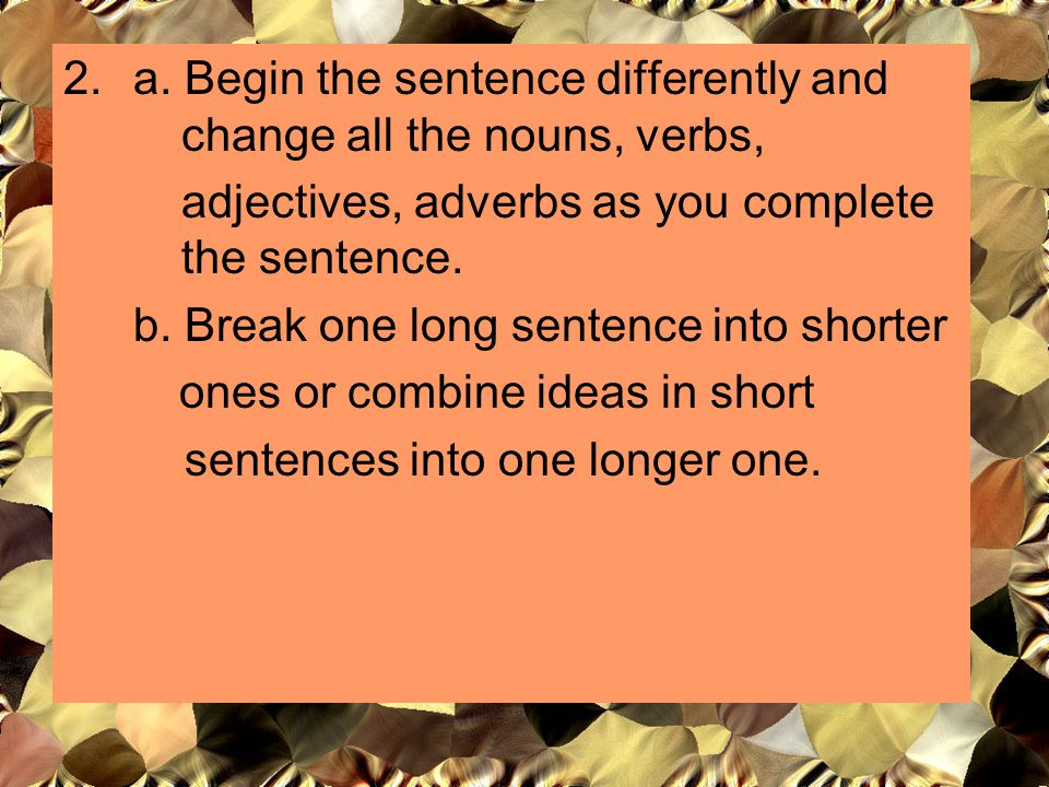 a. Begin the sentence differently and change all the nouns, verbs,