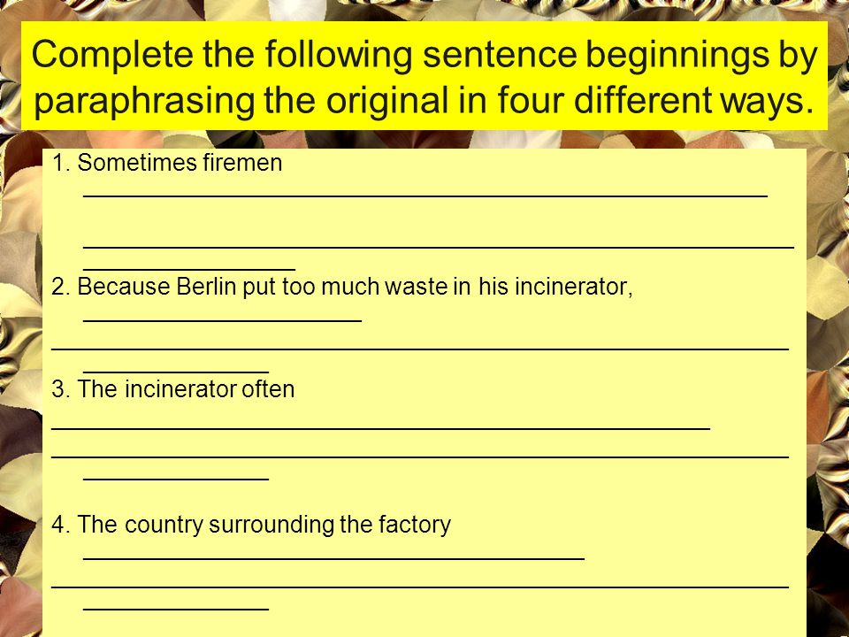 Complete the following sentence beginnings by paraphrasing the original in four different ways.