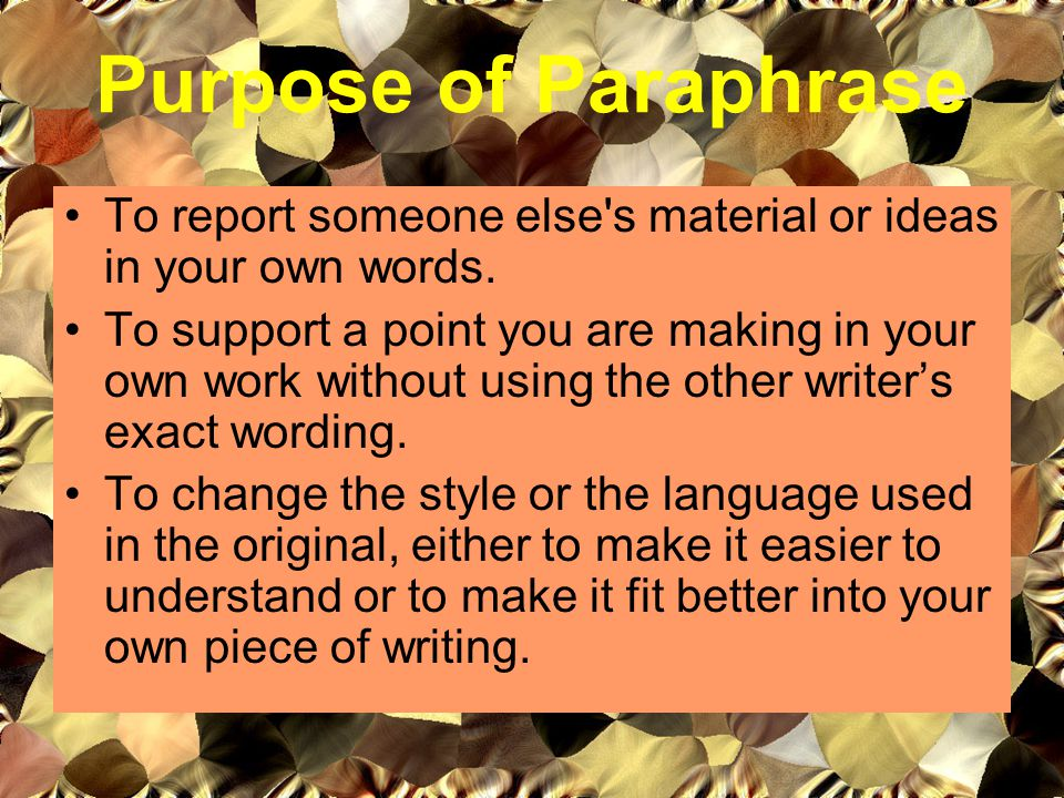 Purpose of Paraphrase To report someone else s material or ideas in your own words.