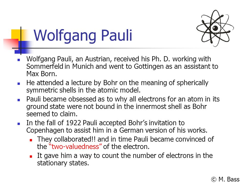 Wolfgang Pauli Wolfgang Pauli, an Austrian, received his Ph. D. working with Sommerfeld in Munich and went to Gottingen as an assistant to Max Born.