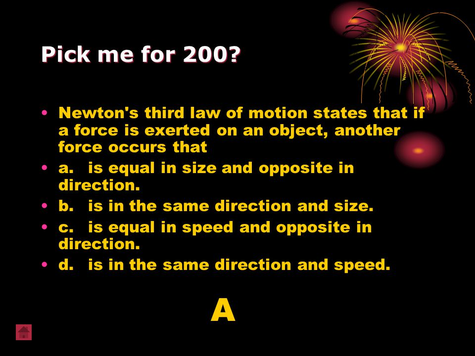 Pick me for 200 Newton s third law of motion states that if a force is exerted on an object, another force occurs that.