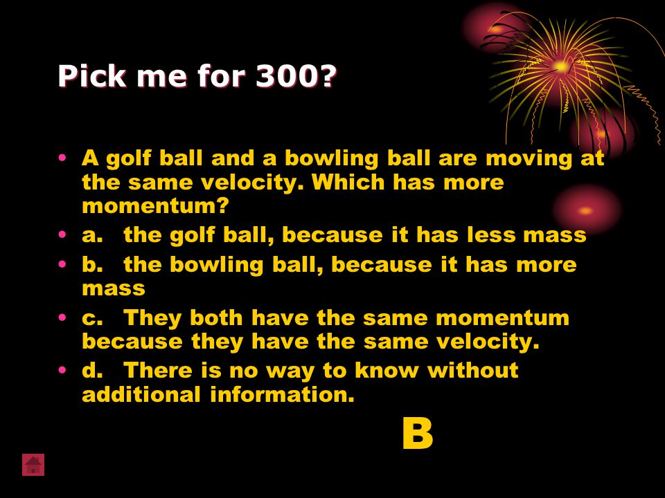 Pick me for 300 A golf ball and a bowling ball are moving at the same velocity. Which has more momentum