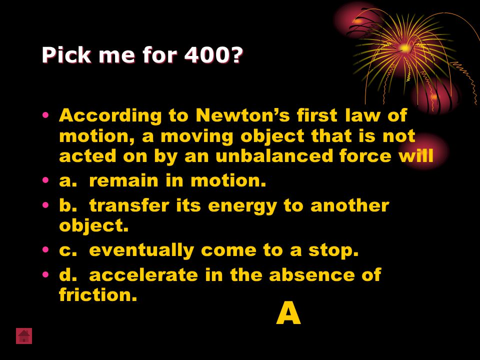 Pick me for 400 According to Newton's first law of motion, a moving object that is not acted on by an unbalanced force will.
