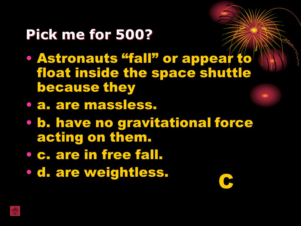 Pick me for 500 Astronauts fall or appear to float inside the space shuttle because they. a. are massless.