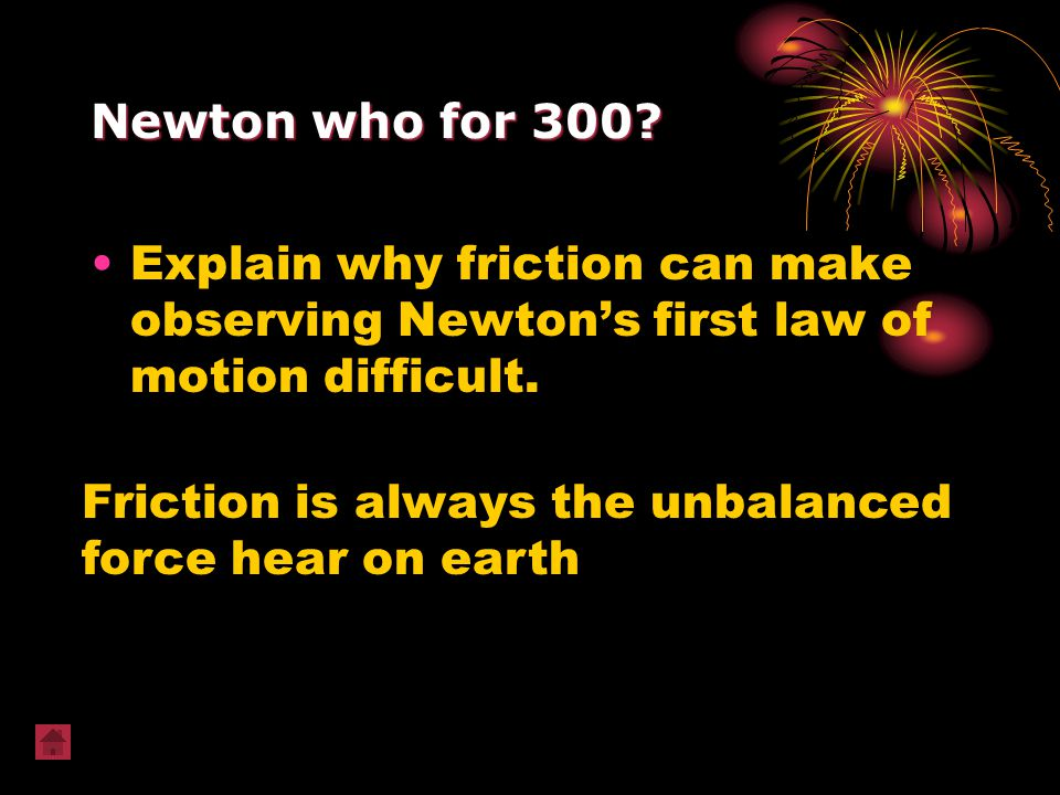 Newton who for 300 Explain why friction can make observing Newton's first law of motion difficult.