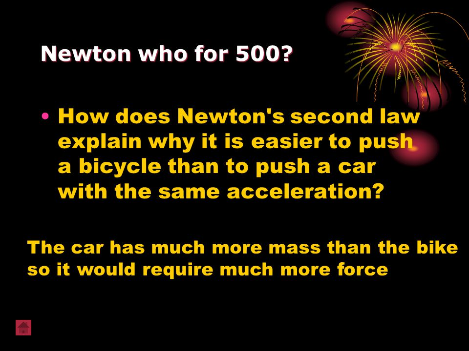 Newton who for 500 How does Newton s second law explain why it is easier to push a bicycle than to push a car with the same acceleration