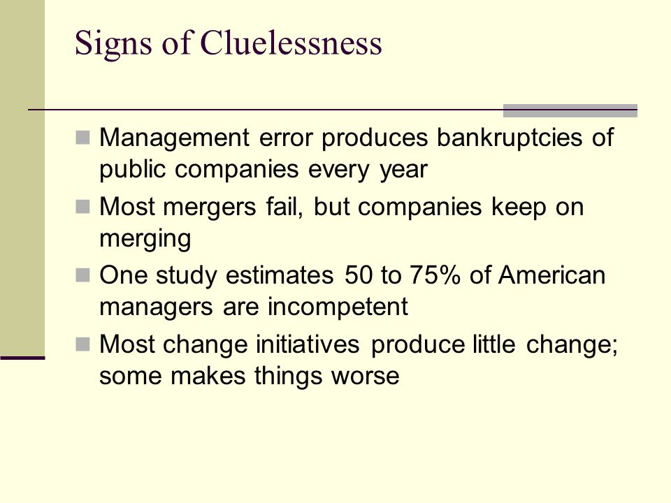 Signs of Cluelessness Management error produces bankruptcies of public companies every year. Most mergers fail, but companies keep on merging.