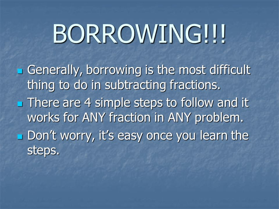 BORROWING!!! Generally, borrowing is the most difficult thing to do in subtracting fractions.