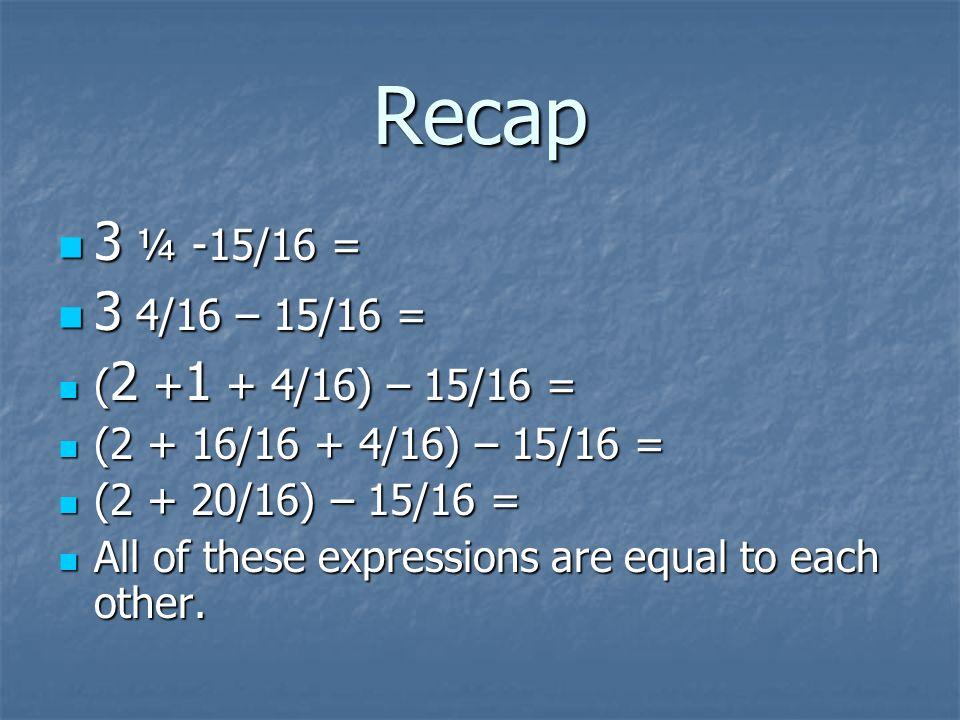 Recap 3 ¼ -15/16 = 3 4/16 – 15/16 = (2 +1 + 4/16) – 15/16 =
