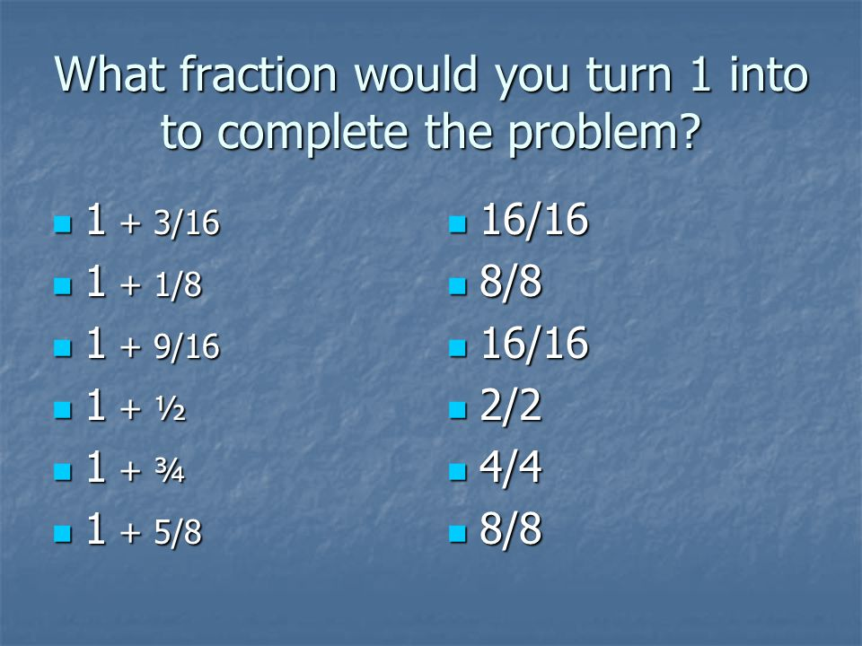 What fraction would you turn 1 into to complete the problem