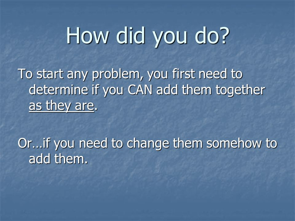 How did you do To start any problem, you first need to determine if you CAN add them together as they are.