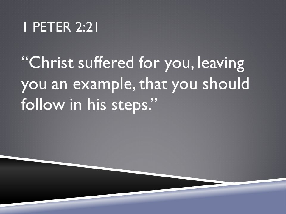 1 Peter 2:21 Christ suffered for you, leaving you an example, that you should follow in his steps.