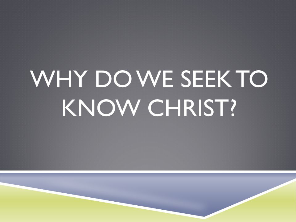 Why do we seek to know Christ