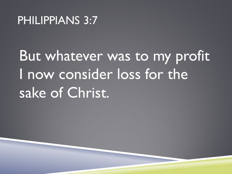 Philippians 3:7 But whatever was to my profit I now consider loss for the sake of Christ.