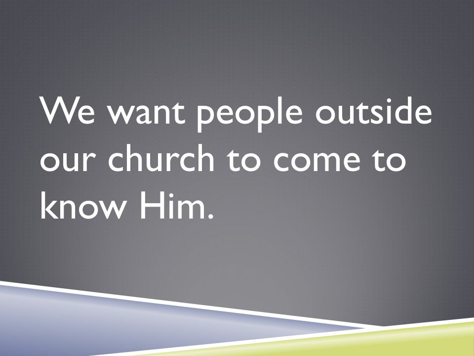 We want people outside our church to come to know Him.