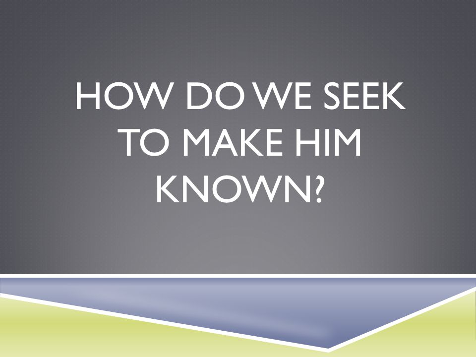 how do we seek to Make Him known