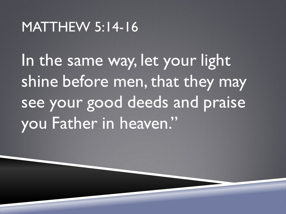 Matthew 5:14-16 In the same way, let your light shine before men, that they may see your good deeds and praise you Father in heaven.