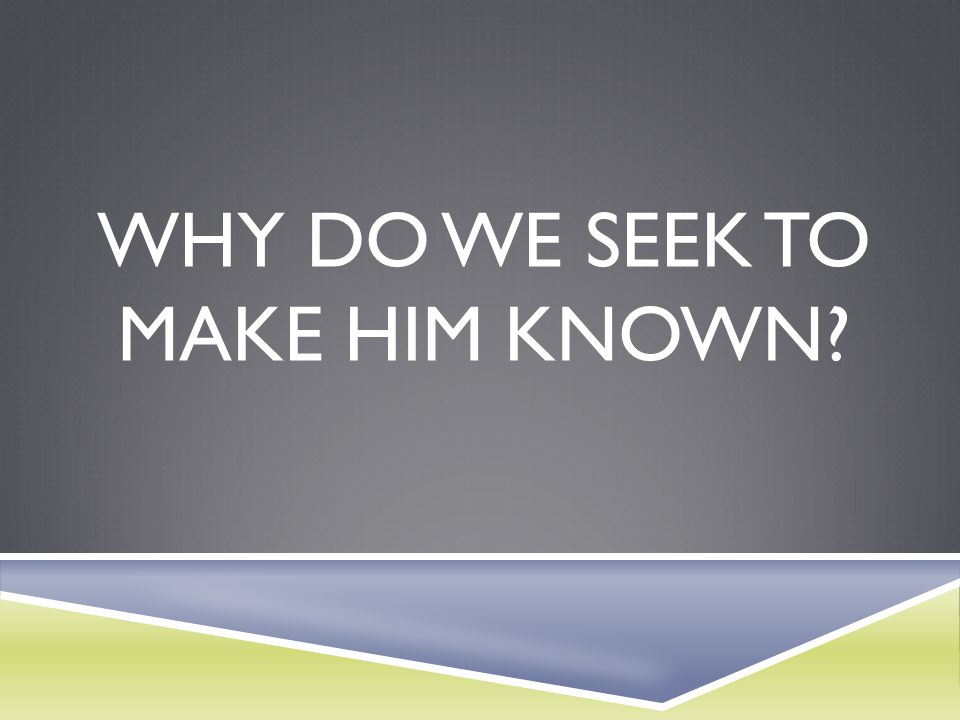 Why do we seek to Make Him known