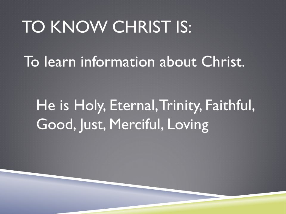 To know Christ is: To learn information about Christ.