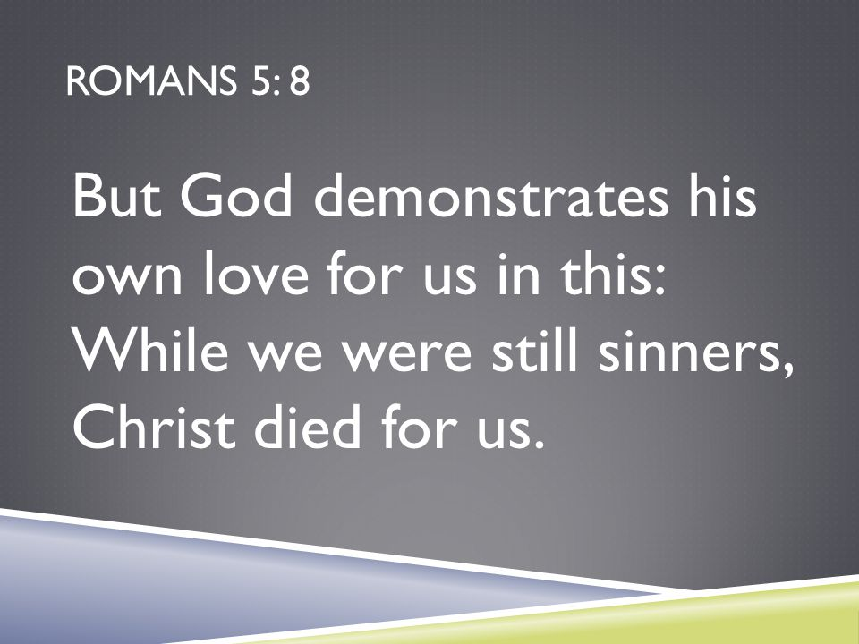 Romans 5: 8 But God demonstrates his own love for us in this: While we were still sinners, Christ died for us.