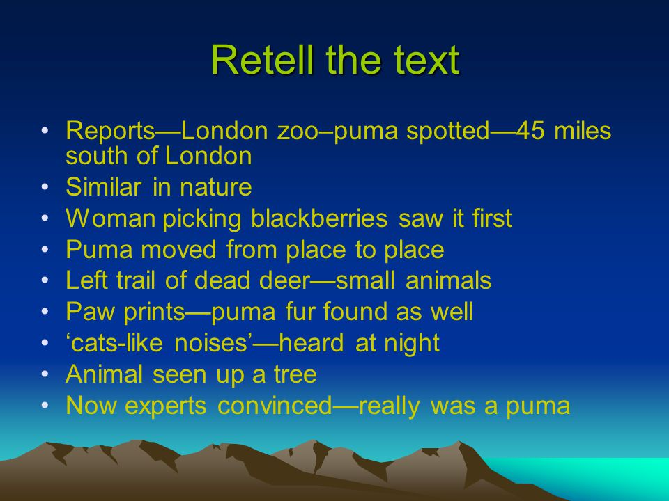 Retell the text Reports—London zoo–puma spotted—45 miles south of London. Similar in nature. Woman picking blackberries saw it first.