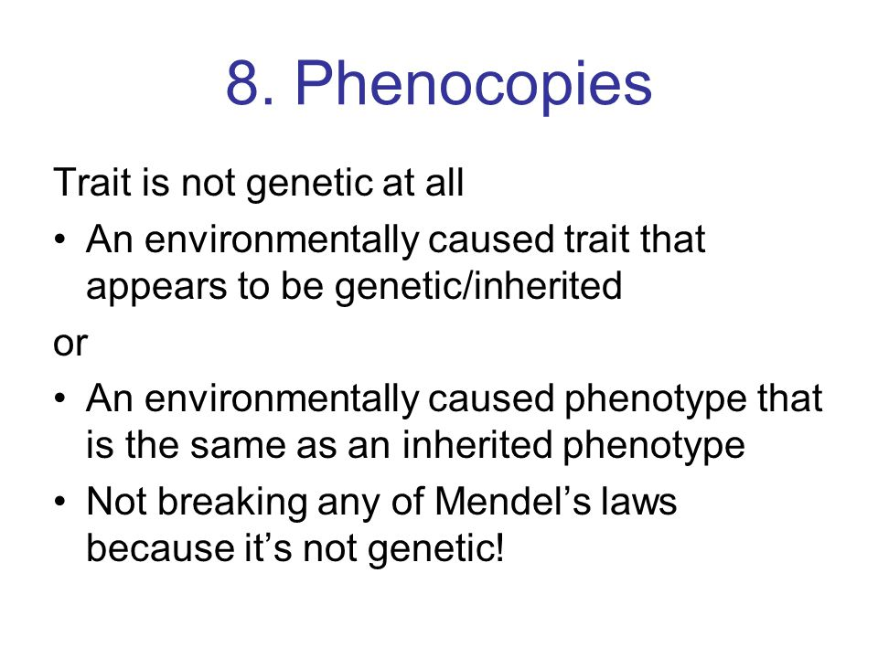 8. Phenocopies Trait is not genetic at all
