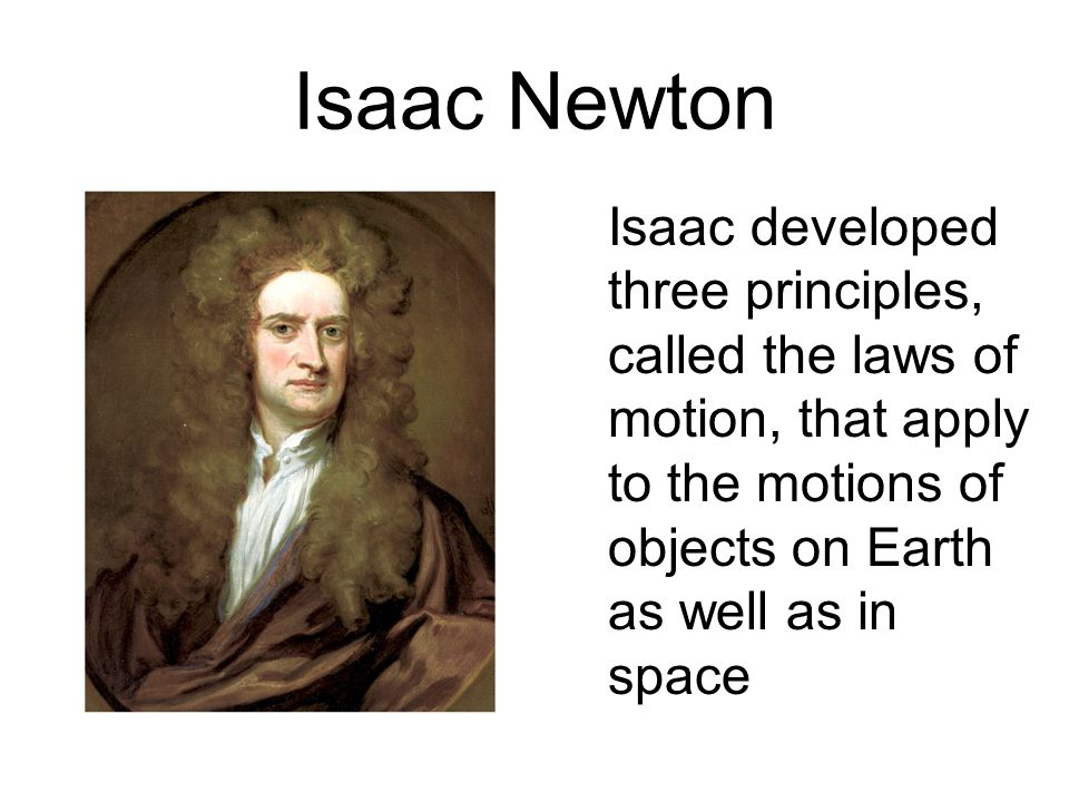 Isaac Newton Isaac developed three principles, called the laws of motion, that apply to the motions of objects on Earth as well as in space.
