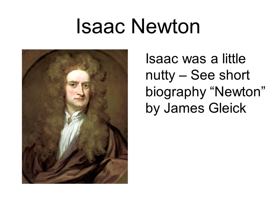 Isaac Newton Isaac was a little nutty – See short biography Newton by James Gleick