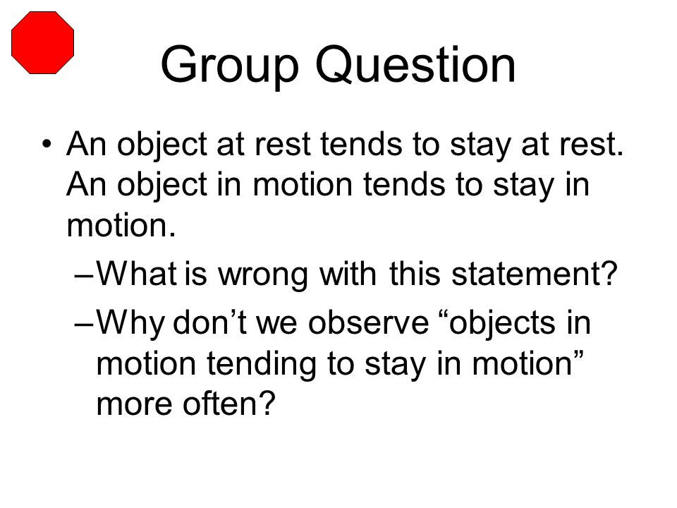 Group Question An object at rest tends to stay at rest. An object in motion tends to stay in motion.