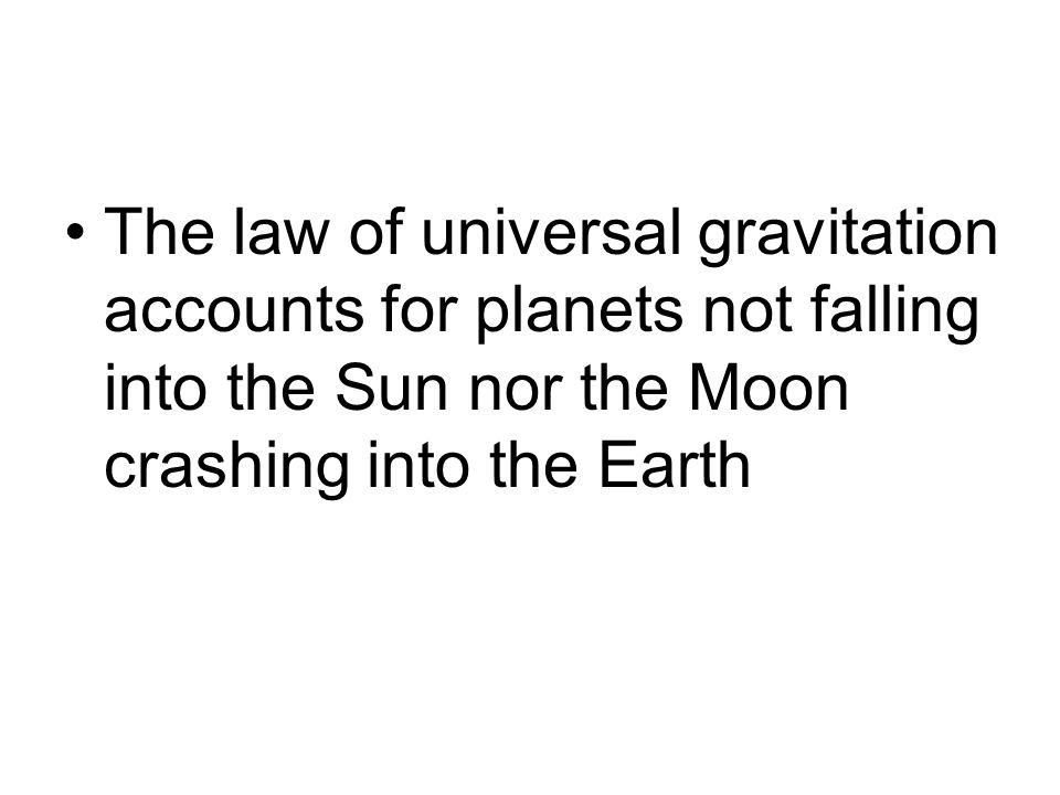 The law of universal gravitation accounts for planets not falling into the Sun nor the Moon crashing into the Earth