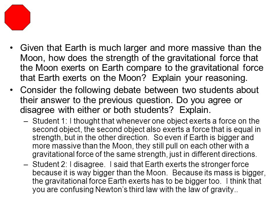 Given that Earth is much larger and more massive than the Moon, how does the strength of the gravitational force that the Moon exerts on Earth compare to the gravitational force that Earth exerts on the Moon Explain your reasoning.