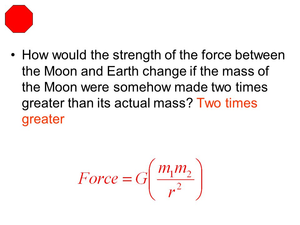 How would the strength of the force between the Moon and Earth change if the mass of the Moon were somehow made two times greater than its actual mass.