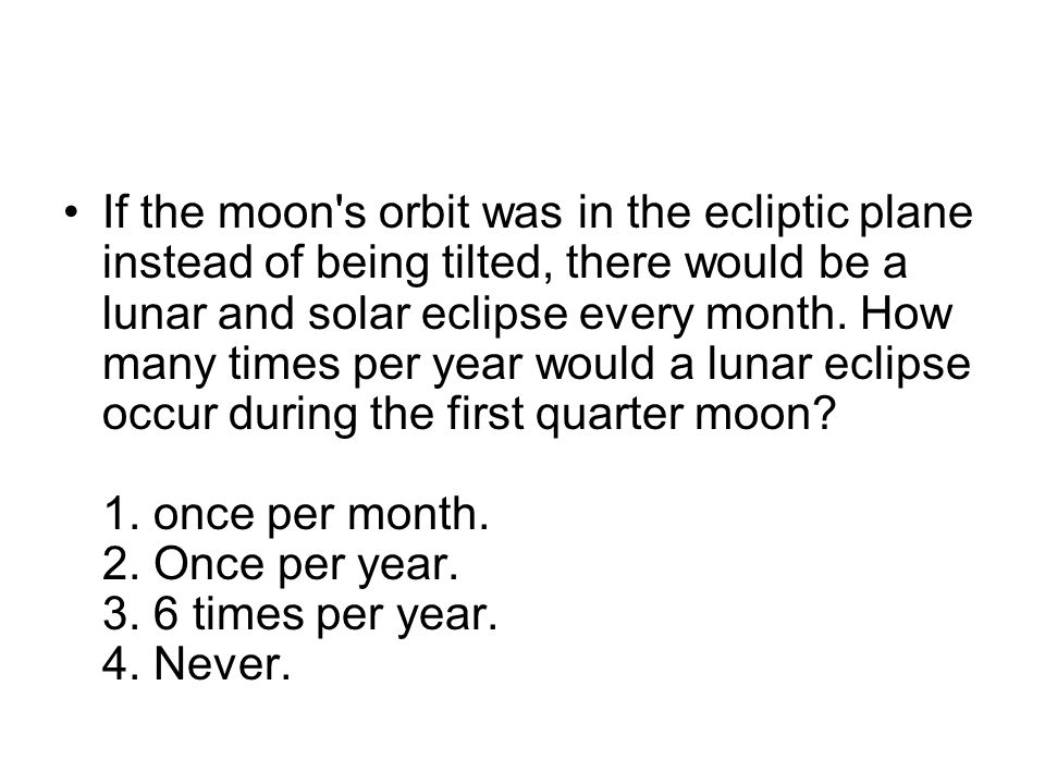 If the moon s orbit was in the ecliptic plane instead of being tilted, there would be a lunar and solar eclipse every month.